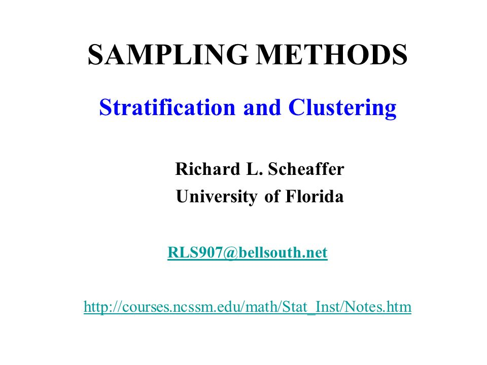 SAMPLING METHODS Stratification and Clustering Richard L. Scheaffer University of Florida RLS907@bellsouth.net http://courses.ncssm.edu/math/Stat_Inst