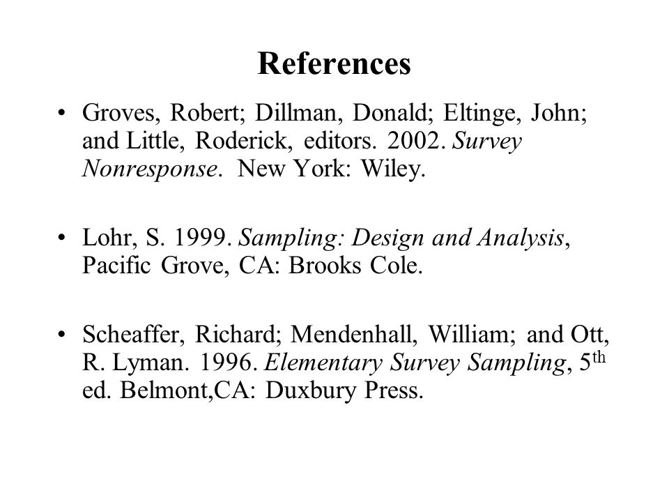 References Groves, Robert; Dillman, Donald; Eltinge, John; and Little, Roderick, editors. 2002. Survey Nonresponse. New York: Wiley. Lohr, S. 1999. Sa