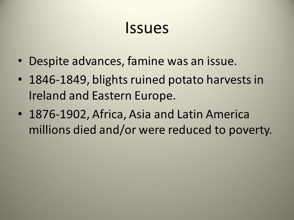 Issues Despite advances, famine was an issue. 1846-1849, blights ruined potato harvests in Ireland and Eastern Europe. 1876-1902, Africa, Asia and Lat