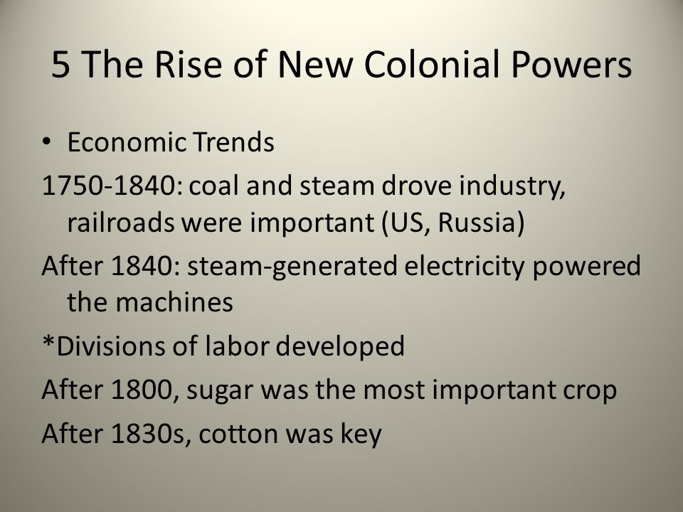 5 The Rise of New Colonial Powers Economic Trends 1750-1840: coal and steam drove industry, railroads were important (US, Russia) After 1840: steam-ge