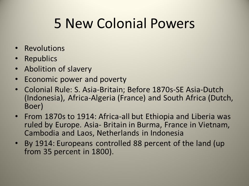 5 New Colonial Powers Revolutions Republics Abolition of slavery Economic power and poverty Colonial Rule: S. Asia-Britain; Before 1870s-SE Asia-Dutch