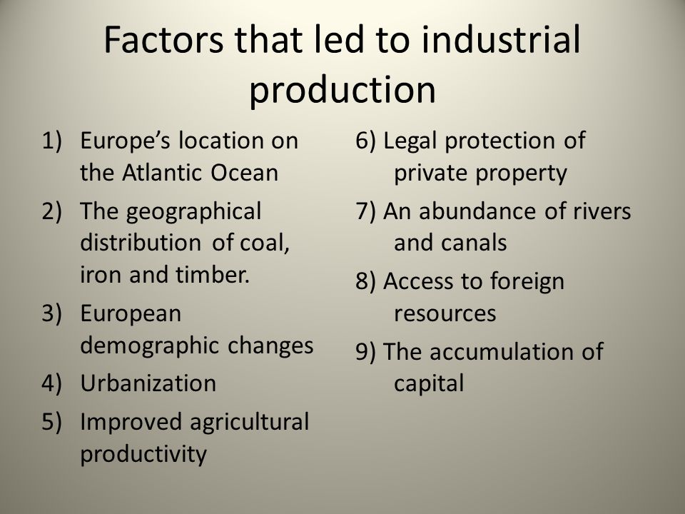 Factors that led to industrial production 1)Europes location on the Atlantic Ocean 2)The geographical distribution of coal, iron and timber. 3)Europea