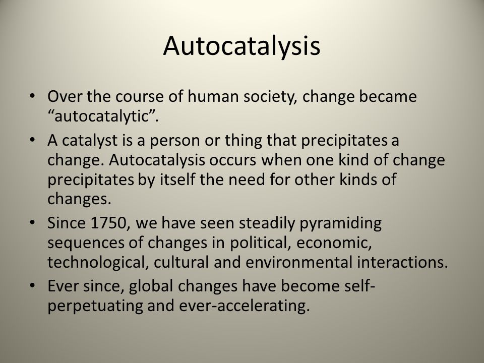 Autocatalysis Over the course of human society, change became autocatalytic. A catalyst is a person or thing that precipitates a change. Autocatalysis