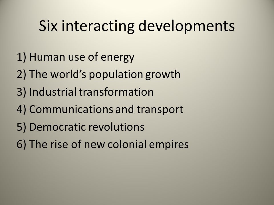 Six interacting developments 1) Human use of energy 2) The worlds population growth 3) Industrial transformation 4) Communications and transport 5) De