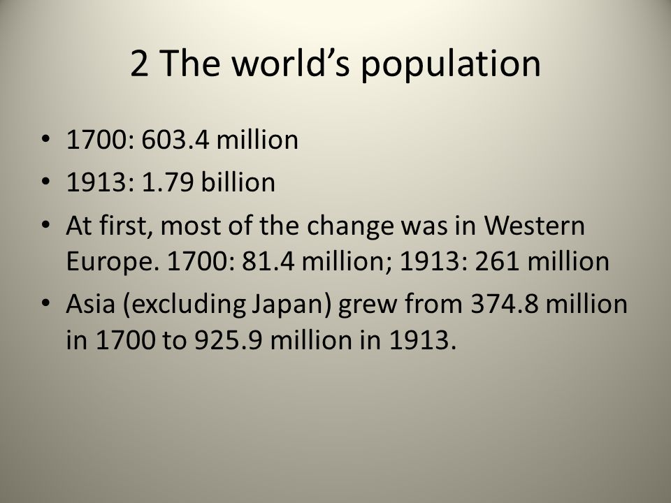 2 The worlds population 1700: 603.4 million 1913: 1.79 billion At first, most of the change was in Western Europe. 1700: 81.4 million; 1913: 261 milli