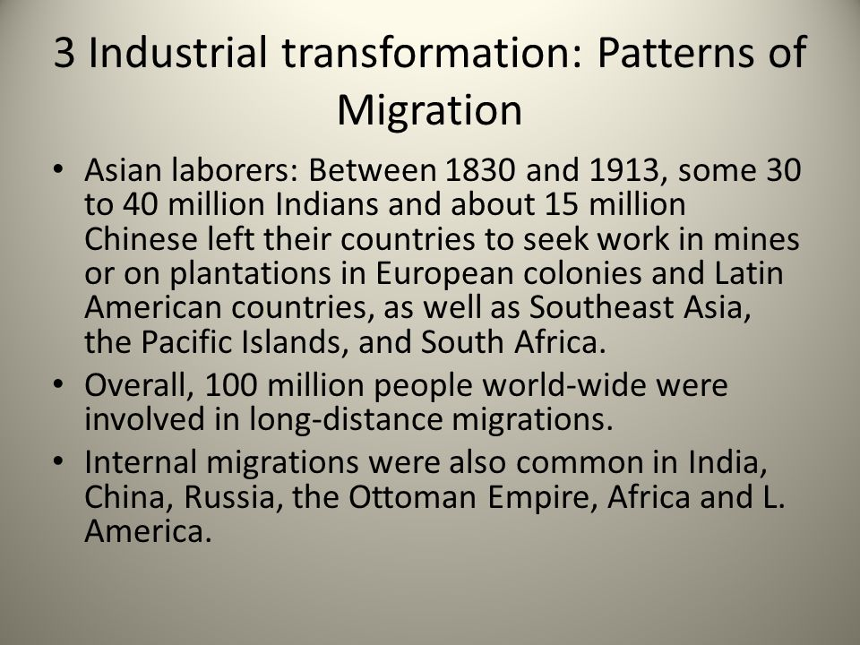3 Industrial transformation: Patterns of Migration Asian laborers: Between 1830 and 1913, some 30 to 40 million Indians and about 15 million Chinese l