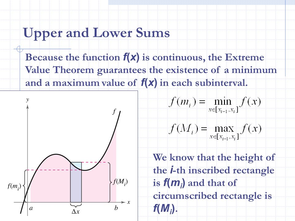 Upper and Lower Sums Because the function f(x) is continuous, the Extreme Value Theorem guarantees the existence of a minimum and a maximum value of f