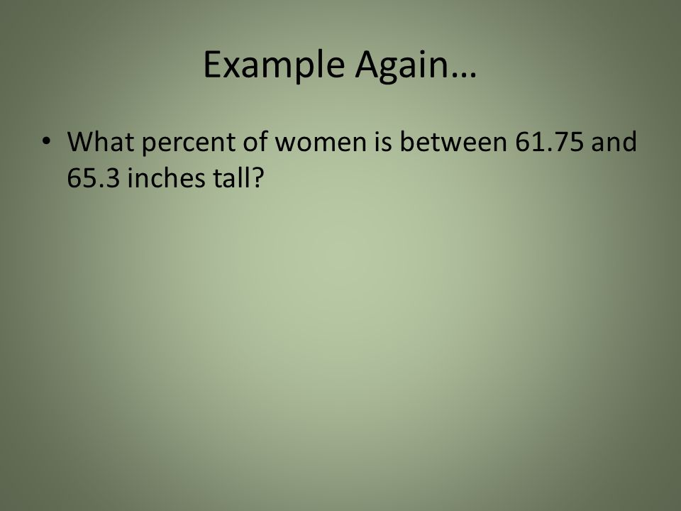 Example Again… What percent of women is between 61.75 and 65.3 inches tall