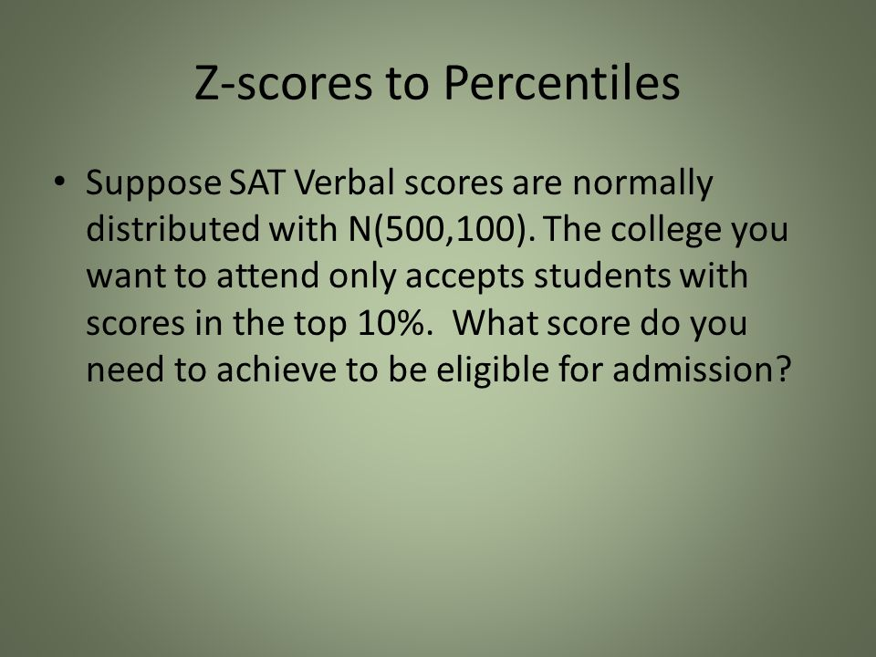 Z-scores to Percentiles Suppose SAT Verbal scores are normally distributed with N(500,100).