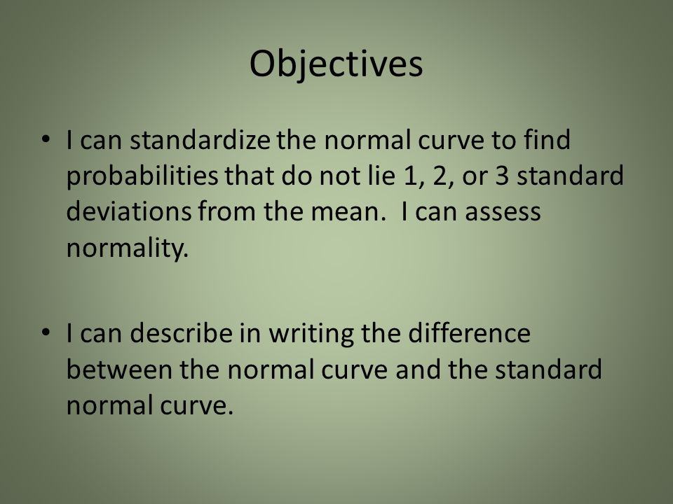 Objectives I can standardize the normal curve to find probabilities that do not lie 1, 2, or 3 standard deviations from the mean.