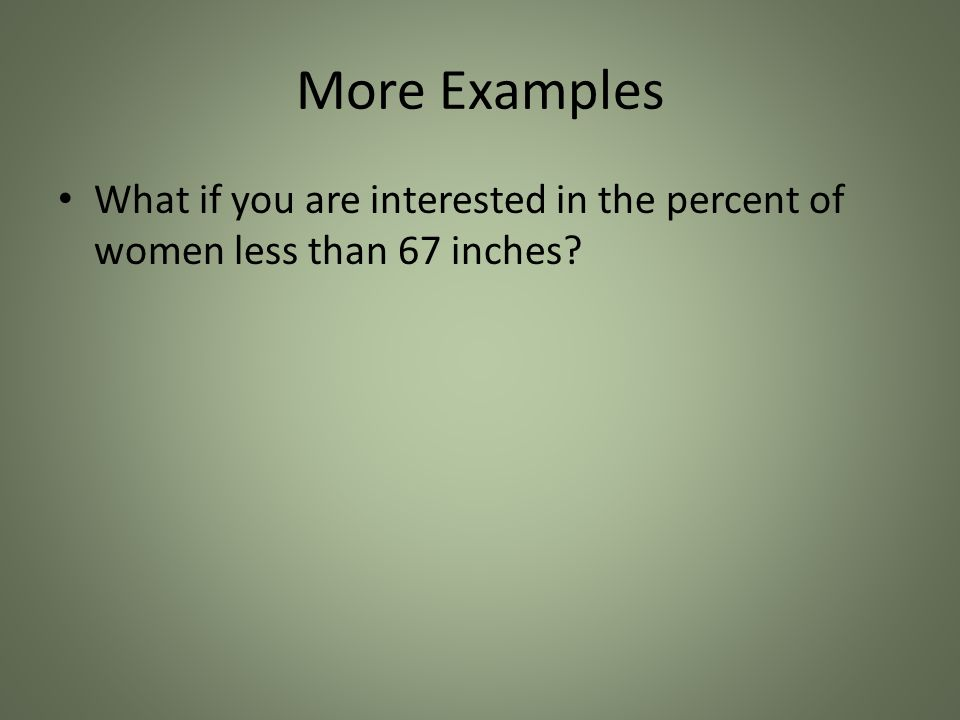 More Examples What if you are interested in the percent of women less than 67 inches