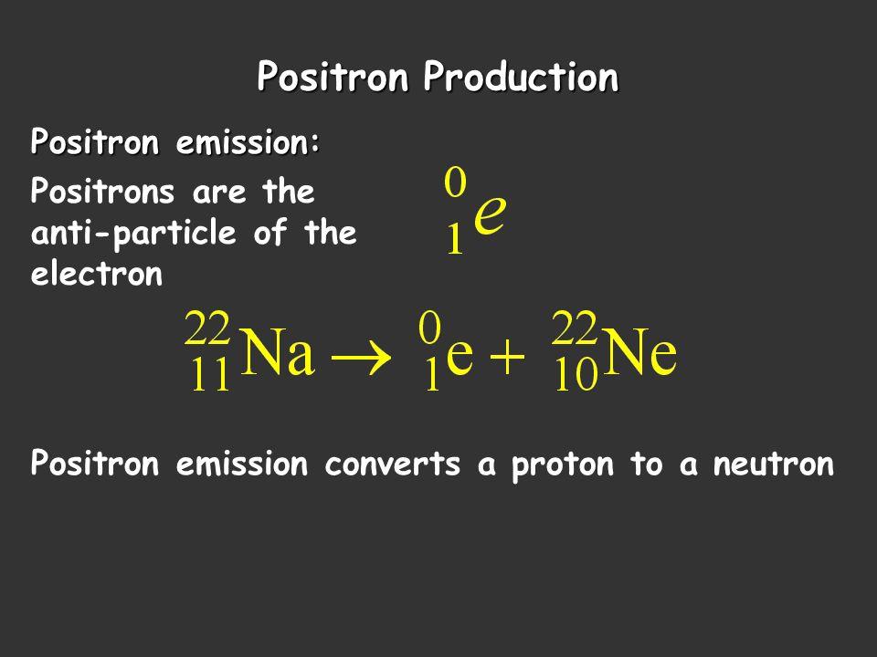 Positron Production Positron emission: Positrons are the anti-particle of the electron Positron emission converts a proton to a neutron