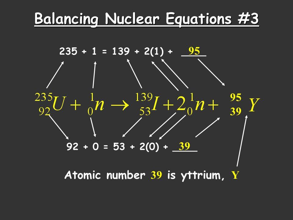 Balancing Nuclear Equations #3 235 + 1 = 139 + 2(1) + ____ 95 39 92 + 0 = 53 + 2(0) + ____ 39 95 Atomic number 39 is yttrium, Y Y