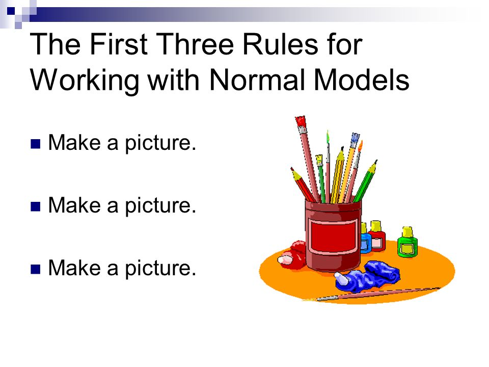 The First Three Rules for Working with Normal Models Make a picture.
