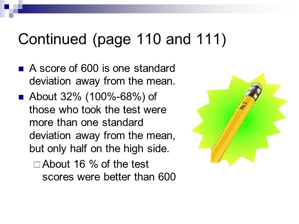 Continued (page 110 and 111) A score of 600 is one standard deviation away from the mean. About 32% (100%-68%) of those who took the test were more th