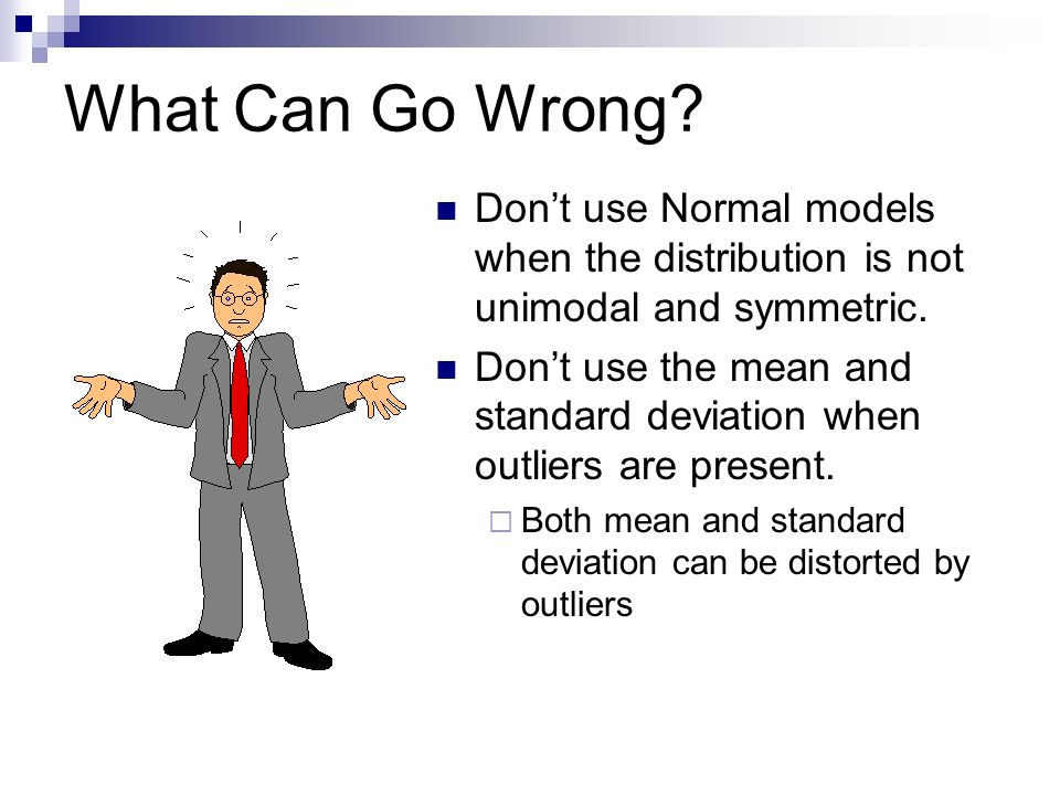 What Can Go Wrong? Dont use Normal models when the distribution is not unimodal and symmetric. Dont use the mean and standard deviation when outliers