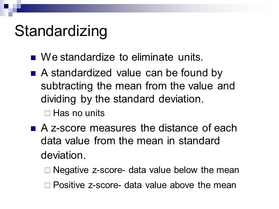 Standardizing We standardize to eliminate units. A standardized value can be found by subtracting the mean from the value and dividing by the standard
