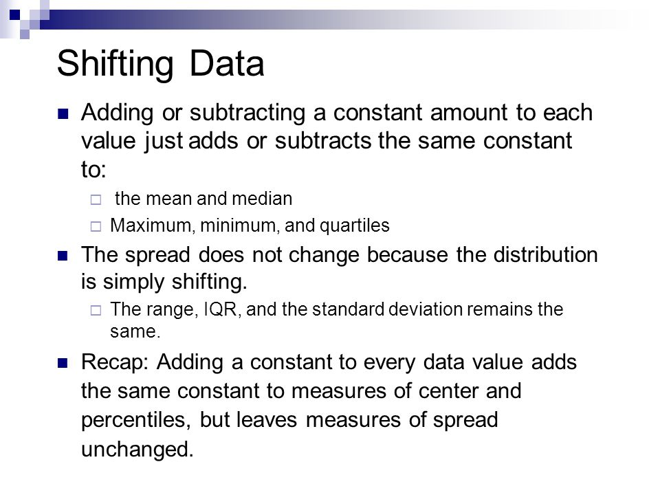 Shifting Data Adding or subtracting a constant amount to each value just adds or subtracts the same constant to: the mean and median Maximum, minimum,