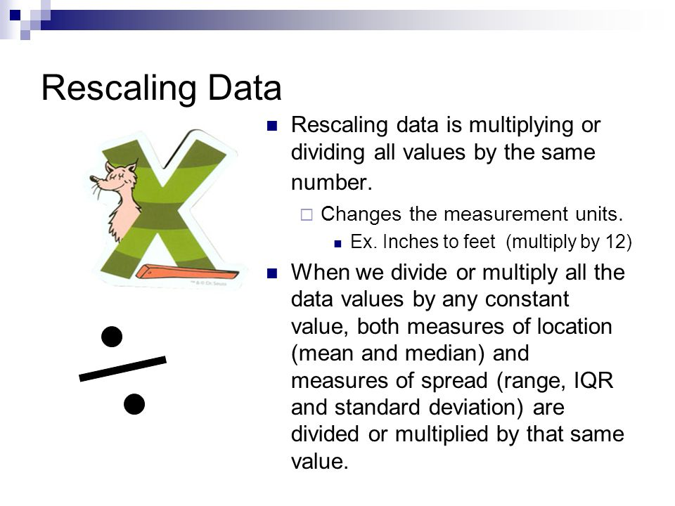 Rescaling Data Rescaling data is multiplying or dividing all values by the same number. Changes the measurement units. Ex. Inches to feet (multiply by