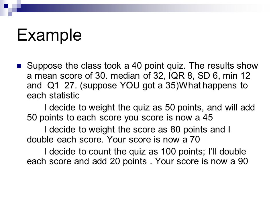 Example Suppose the class took a 40 point quiz. The results show a mean score of 30. median of 32, IQR 8, SD 6, min 12 and Q1 27. (suppose YOU got a 3