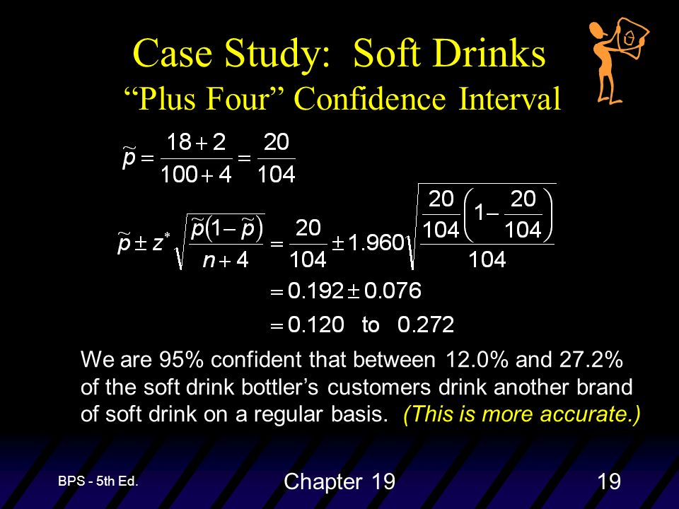 BPS - 5th Ed. Chapter 1919 Case Study: Soft Drinks Plus Four Confidence Interval We are 95% confident that between 12.0% and 27.2% of the soft drink b