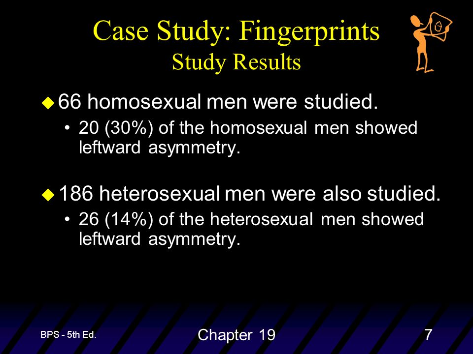 BPS - 5th Ed. Chapter 197 Case Study: Fingerprints Study Results u 66 homosexual men were studied. 20 (30%) of the homosexual men showed leftward asym