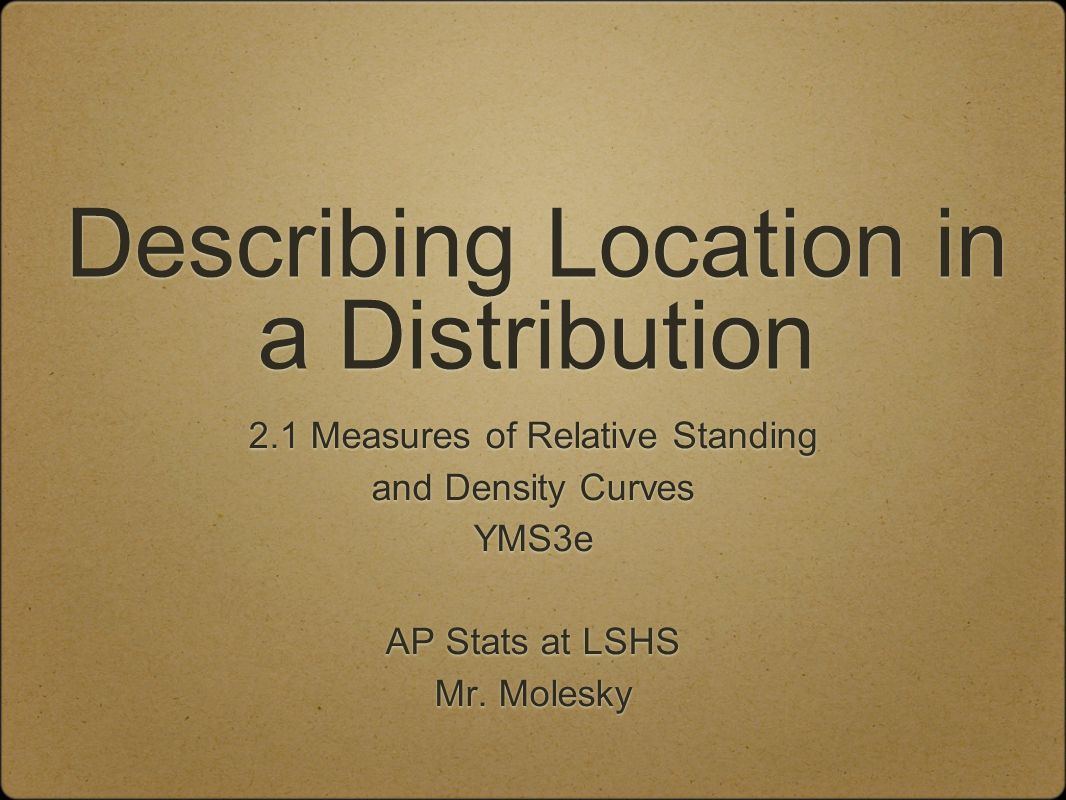 Describing Location in a Distribution 2.1 Measures of Relative Standing and Density Curves YMS3e AP Stats at LSHS Mr.