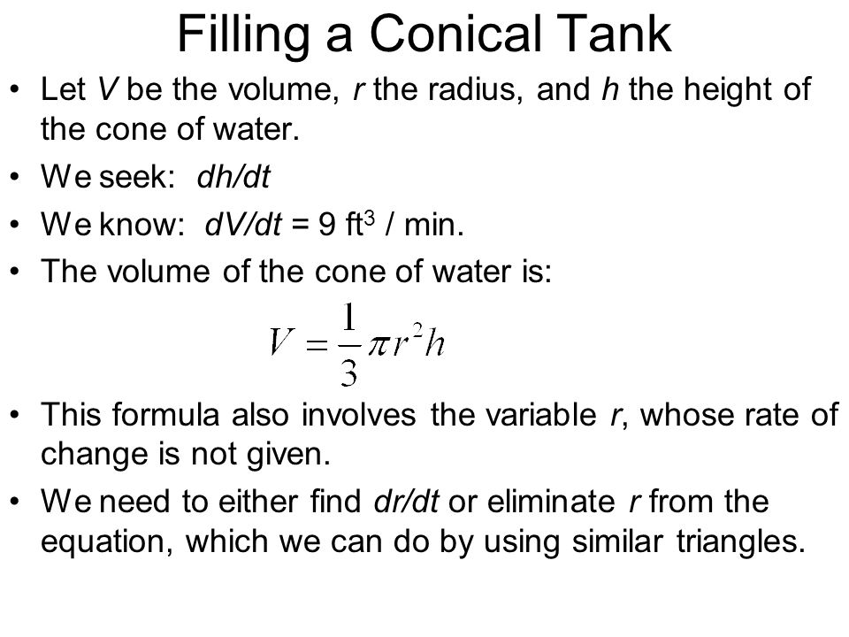 Filling a Conical Tank Let V be the volume, r the radius, and h the height of the cone of water. We seek: dh/dt We know: dV/dt = 9 ft 3 / min. The vol