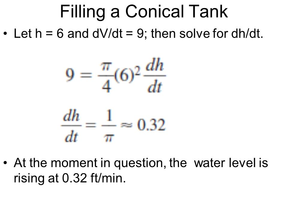 Filling a Conical Tank Let h = 6 and dV/dt = 9; then solve for dh/dt. At the moment in question, the water level is rising at 0.32 ft/min.