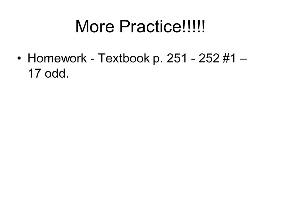 More Practice!!!!! Homework - Textbook p. 251 - 252 #1 – 17 odd.