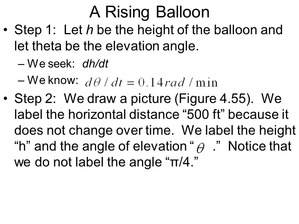 A Rising Balloon Step 1: Let h be the height of the balloon and let theta be the elevation angle. –We seek: dh/dt –We know: Step 2: We draw a picture