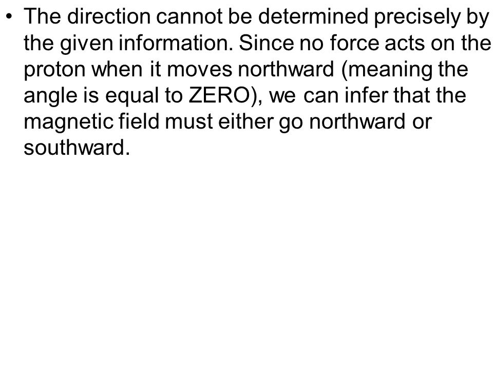 The direction cannot be determined precisely by the given information. Since no force acts on the proton when it moves northward (meaning the angle is