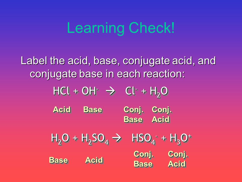 Learning Check! Label the acid, base, conjugate acid, and conjugate base in each reaction: HCl + OH - Cl - + H 2 O H 2 O + H 2 SO 4 HSO 4 - + H 3 O +