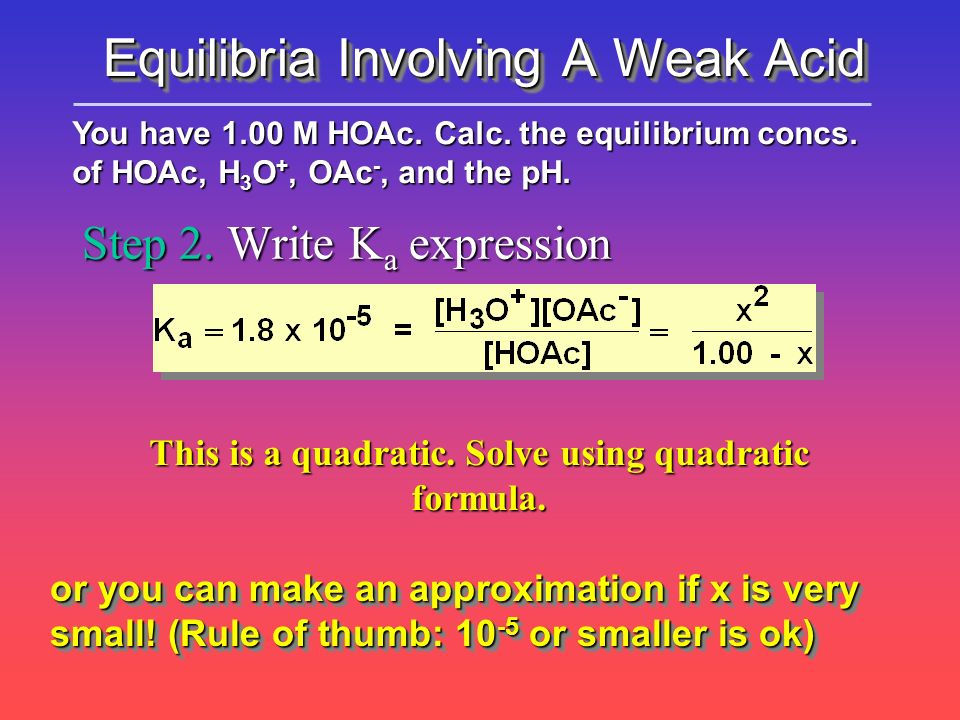 Step 2. Write K a expression You have 1.00 M HOAc. Calc. the equilibrium concs. of HOAc, H 3 O +, OAc -, and the pH. This is a quadratic. Solve using