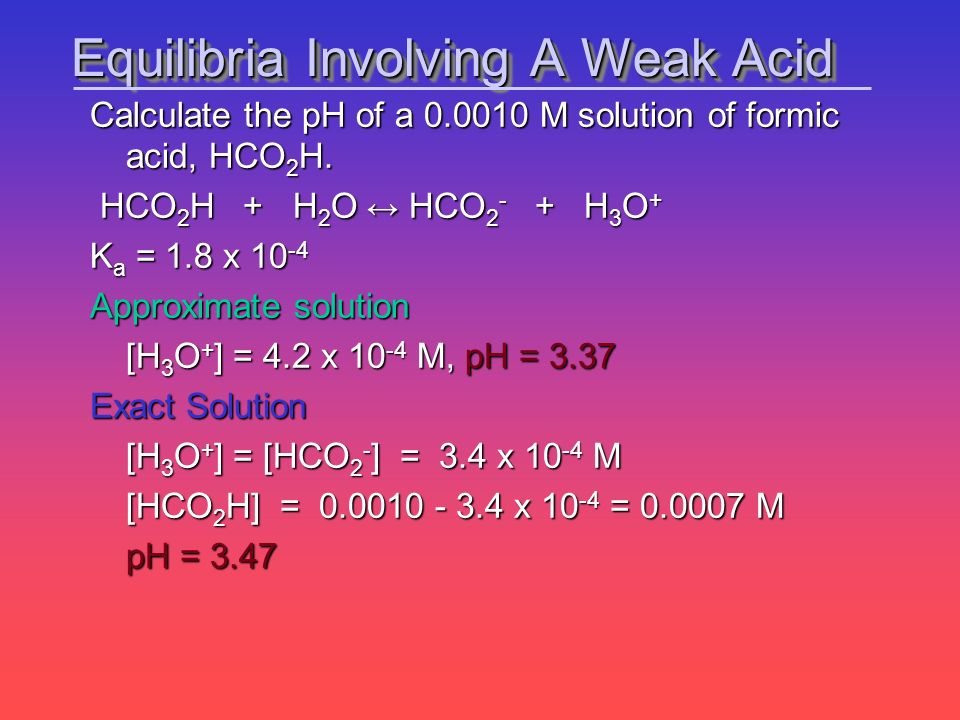 Calculate the pH of a 0.0010 M solution of formic acid, HCO 2 H. HCO 2 H + H 2 O HCO 2 - + H 3 O + HCO 2 H + H 2 O HCO 2 - + H 3 O + K a = 1.8 x 10 -4