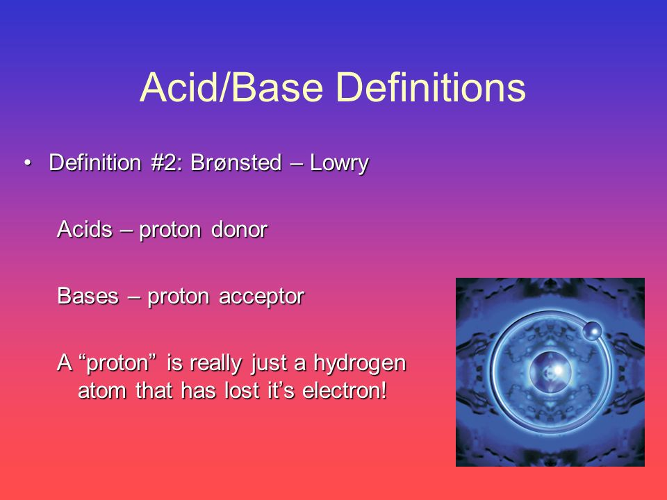 A Brønsted-Lowry acid is a proton donor A Brønsted-Lowry base is a proton acceptor acid conjugate base base conjugate acid
