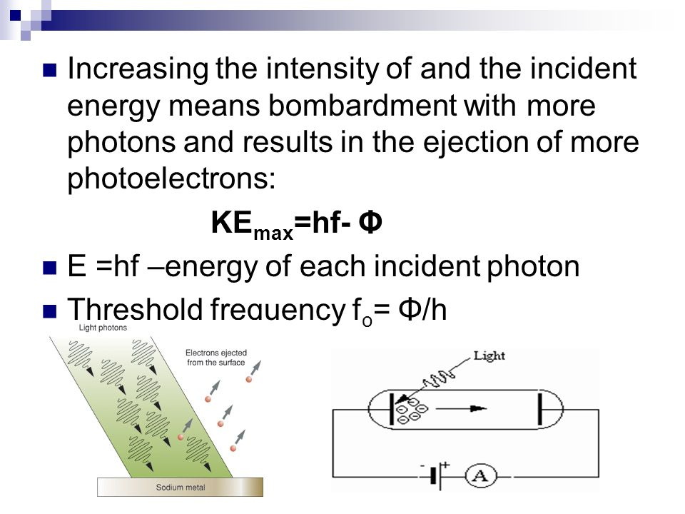 Increasing the intensity of and the incident energy means bombardment with more photons and results in the ejection of more photoelectrons: KE max =hf