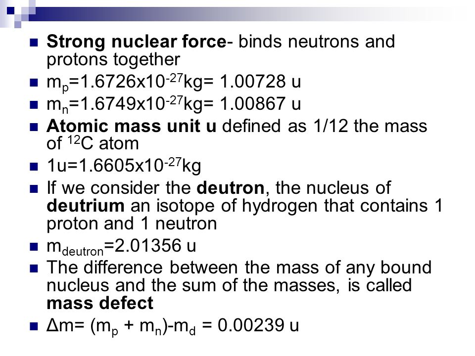 Strong nuclear force- binds neutrons and protons together m p =1.6726x10 -27 kg= 1.00728 u m n =1.6749x10 -27 kg= 1.00867 u Atomic mass unit u defined