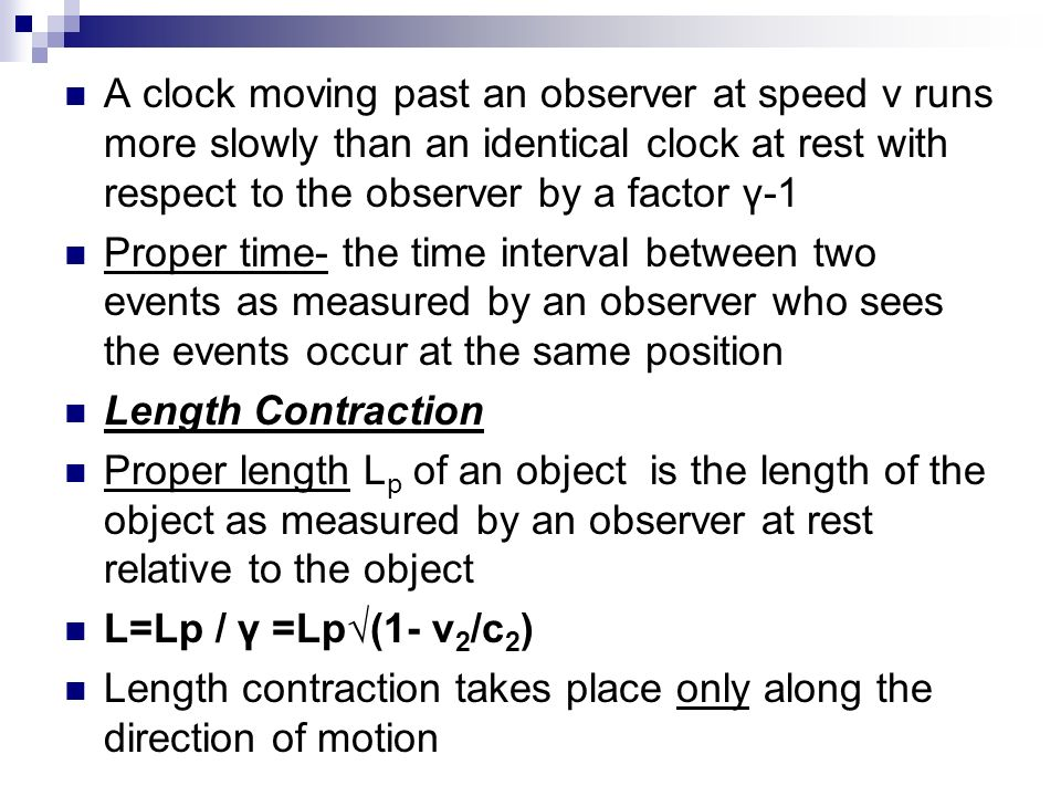 A clock moving past an observer at speed v runs more slowly than an identical clock at rest with respect to the observer by a factor γ-1 Proper time-