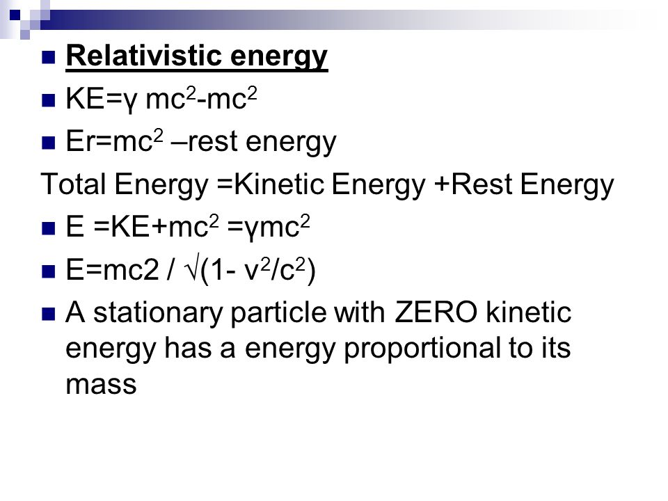 Relativistic energy KE=γ mc 2 -mc 2 Er=mc 2 –rest energy Total Energy =Kinetic Energy +Rest Energy E =KE+mc 2 =γmc 2 E=mc2 / (1- v 2 /c 2 ) A stationa