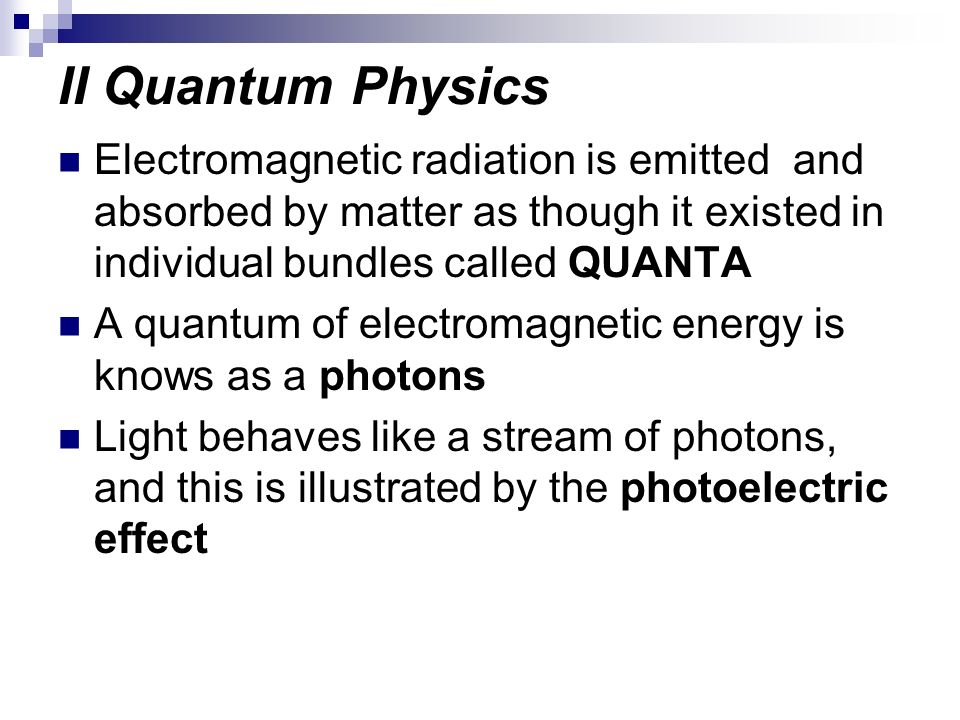 II Quantum Physics Electromagnetic radiation is emitted and absorbed by matter as though it existed in individual bundles called QUANTA A quantum of e