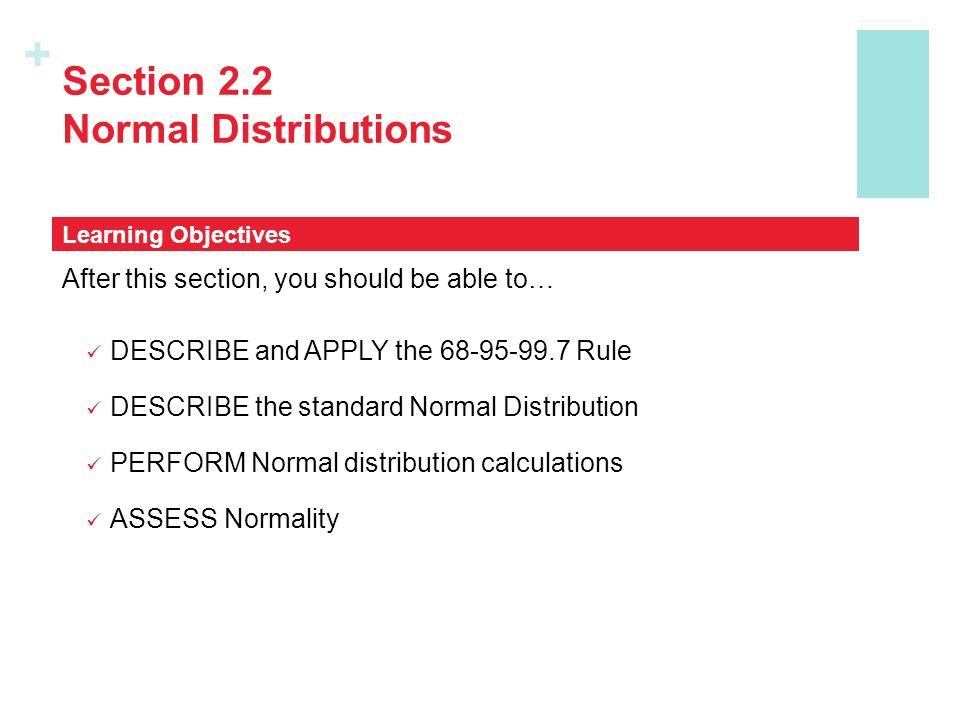 + Section 2.2 Normal Distributions After this section, you should be able to… DESCRIBE and APPLY the 68-95-99.7 Rule DESCRIBE the standard Normal Dist