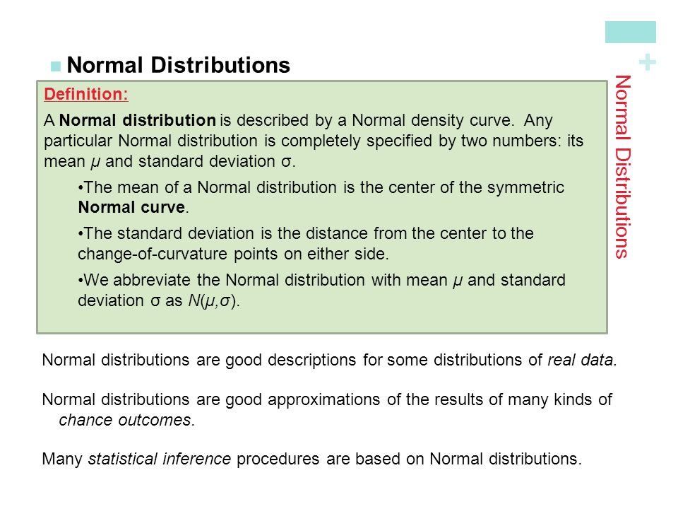 + Normal Distributions Definition: A Normal distribution is described by a Normal density curve. Any particular Normal distribution is completely spec