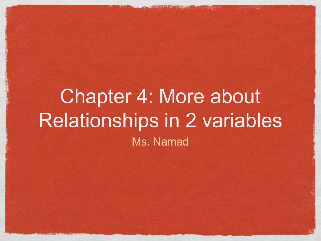 Chapter 4: More about Relationships in 2 variables Ms. Namad