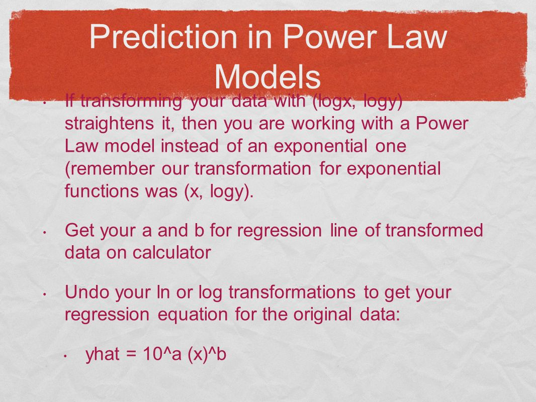 Prediction in Power Law Models If transforming your data with (logx, logy) straightens it, then you are working with a Power Law model instead of an exponential one (remember our transformation for exponential functions was (x, logy).