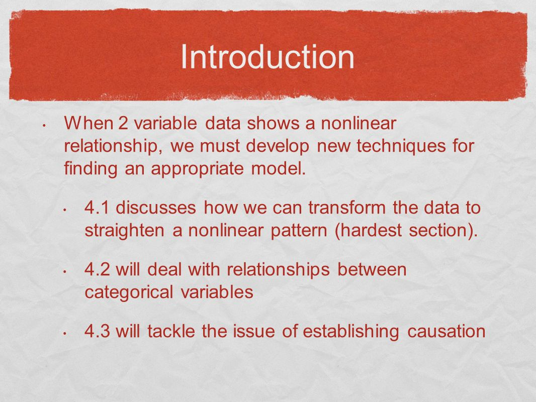 Introduction When 2 variable data shows a nonlinear relationship, we must develop new techniques for finding an appropriate model. 4.1 discusses how w
