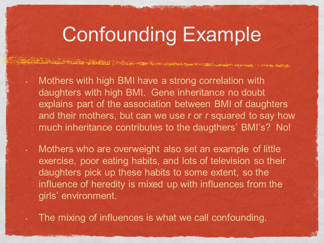 Confounding Example Mothers with high BMI have a strong correlation with daughters with high BMI. Gene inheritance no doubt explains part of the assoc