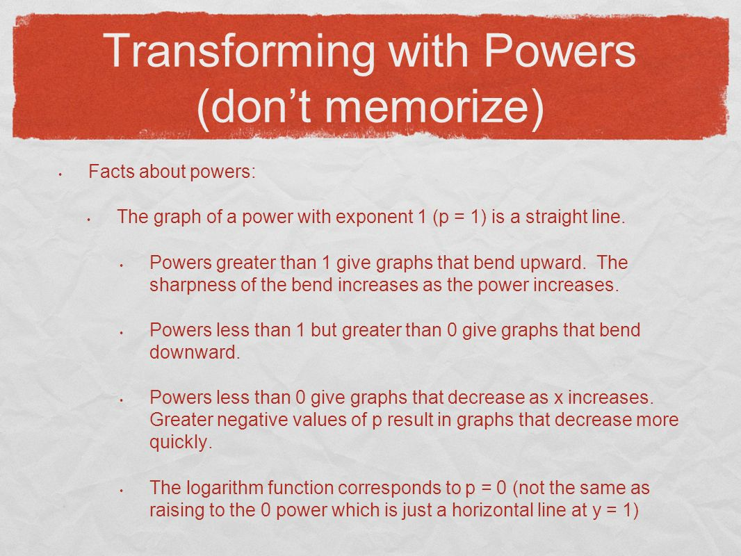 Transforming with Powers (dont memorize) Facts about powers: The graph of a power with exponent 1 (p = 1) is a straight line.