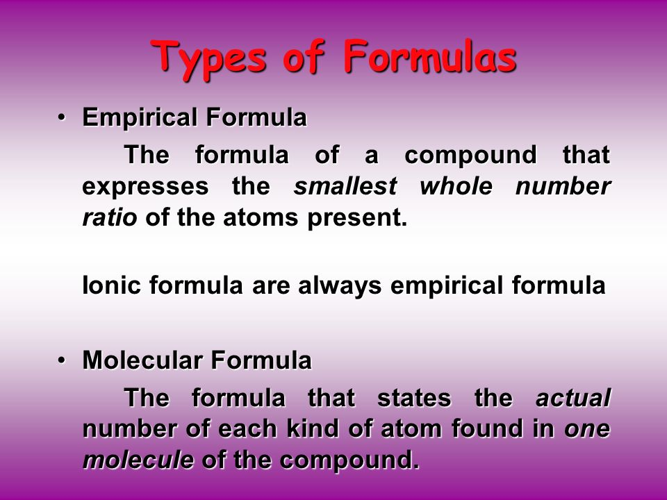 Types of Formulas Empirical FormulaEmpirical Formula The formula of a compound that expresses the smallest whole number ratio of the atoms present.