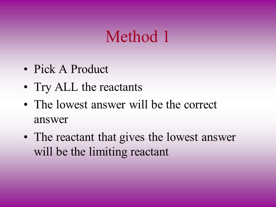 Method 1 Pick A Product Try ALL the reactants The lowest answer will be the correct answer The reactant that gives the lowest answer will be the limiting reactant